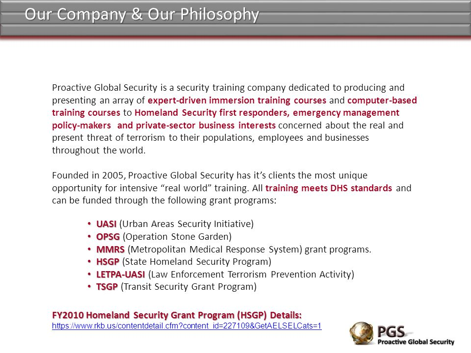 Proactive Global Security is a security training company dedicated to producing and presenting an array of expert-driven immersion training courses and computer-based training courses to Homeland Security first responders, emergency management policy-makers and private-sector business interests concerned about the real and present threat of terrorism to their populations, employees and businesses throughout the world.