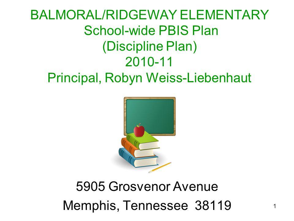 1 BALMORAL/RIDGEWAY ELEMENTARY School-wide PBIS Plan (Discipline Plan) 2010-11 Principal, Robyn Weiss-Liebenhaut 5905 Grosvenor Avenue Memphis, Tennes