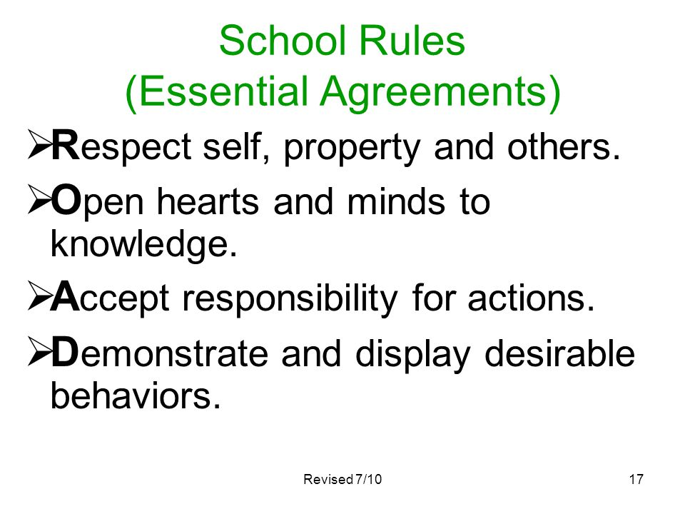 Revised 7/1017 School Rules (Essential Agreements) R espect self, property and others. O pen hearts and minds to knowledge. A ccept responsibility for