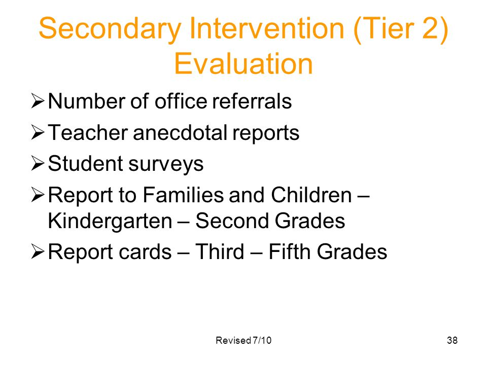 Revised 7/1038 Secondary Intervention (Tier 2) Evaluation Number of office referrals Teacher anecdotal reports Student surveys Report to Families and