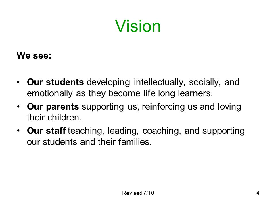 4 Vision We see: Our students developing intellectually, socially, and emotionally as they become life long learners. Our parents supporting us, reinf