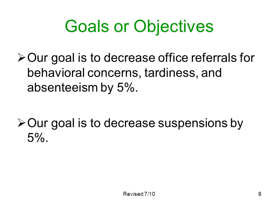 Revised 7/108 Goals or Objectives Our goal is to decrease office referrals for behavioral concerns, tardiness, and absenteeism by 5%. Our goal is to d