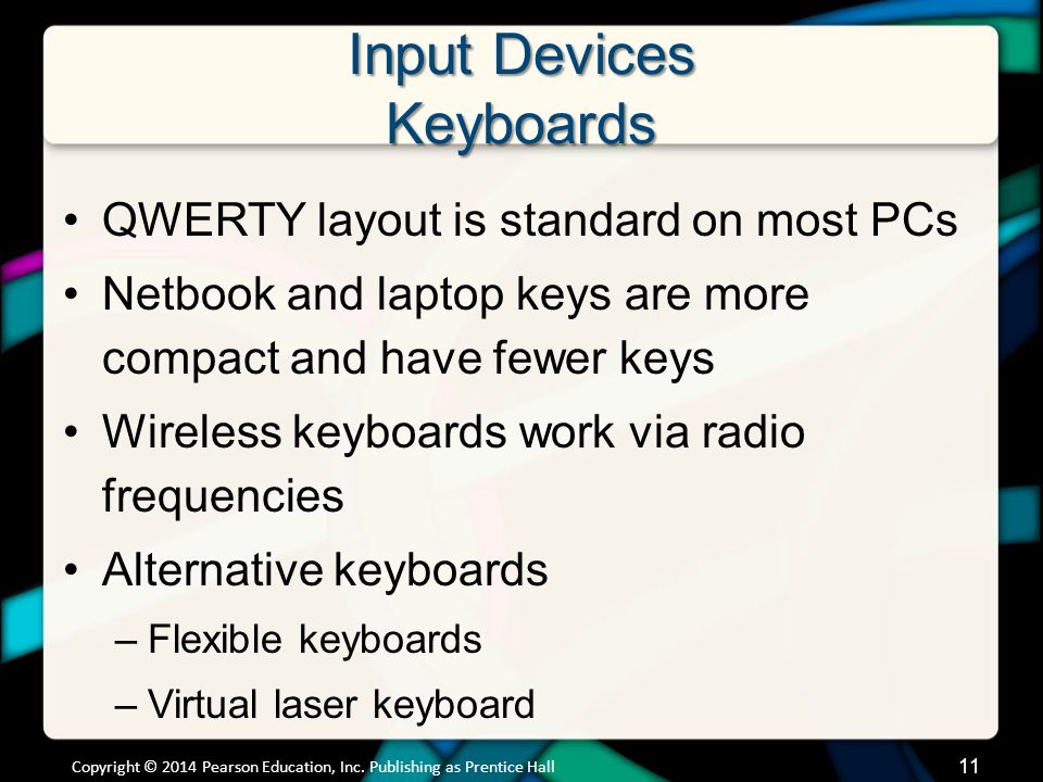 Input Devices Keyboards QWERTY layout is standard on most PCs Netbook and laptop keys are more compact and have fewer keys Wireless keyboards work via