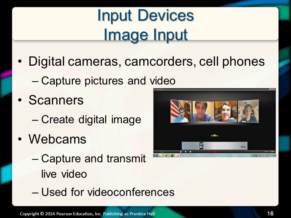Input Devices Image Input Digital cameras, camcorders, cell phones –Capture pictures and video Scanners –Create digital image Webcams –Capture and tra