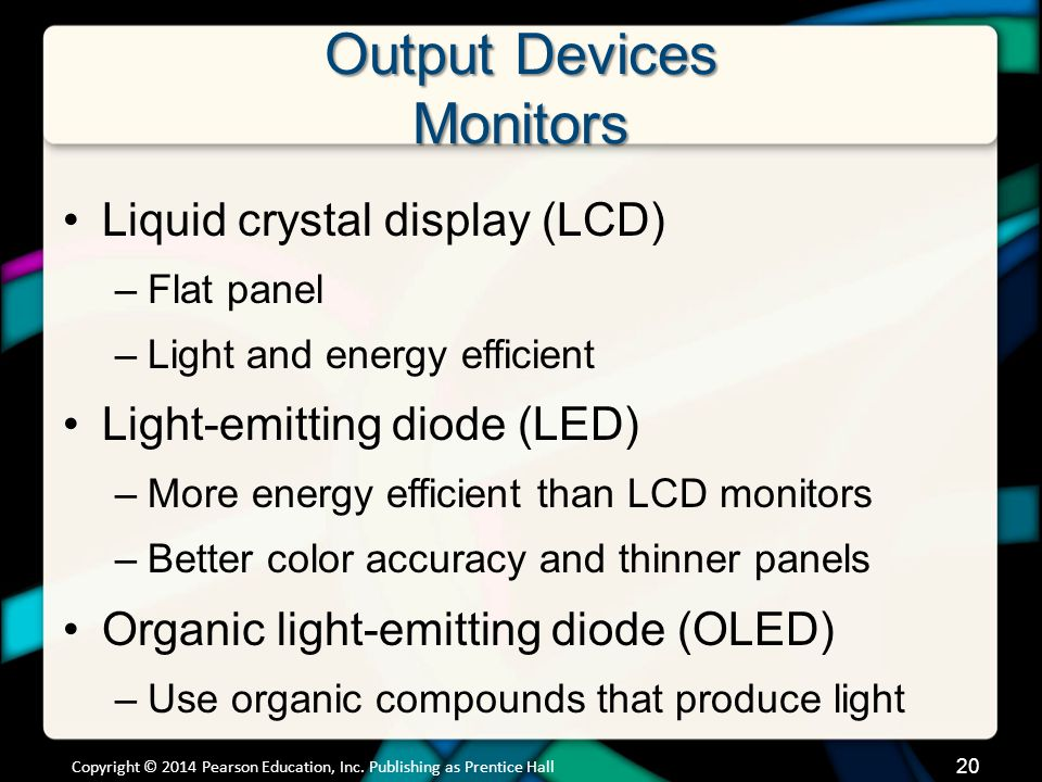 Output Devices Monitors Liquid crystal display (LCD) –Flat panel –Light and energy efficient Light-emitting diode (LED) –More energy efficient than LC