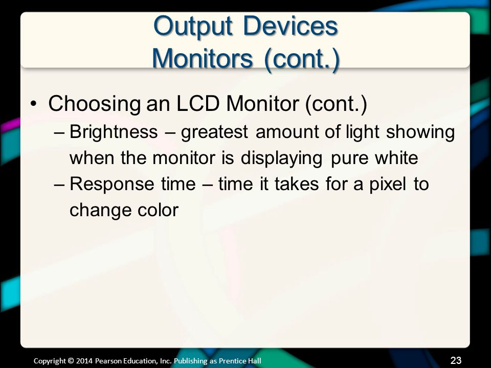 Output Devices Monitors (cont.) Choosing an LCD Monitor (cont.) –Brightness – greatest amount of light showing when the monitor is displaying pure whi