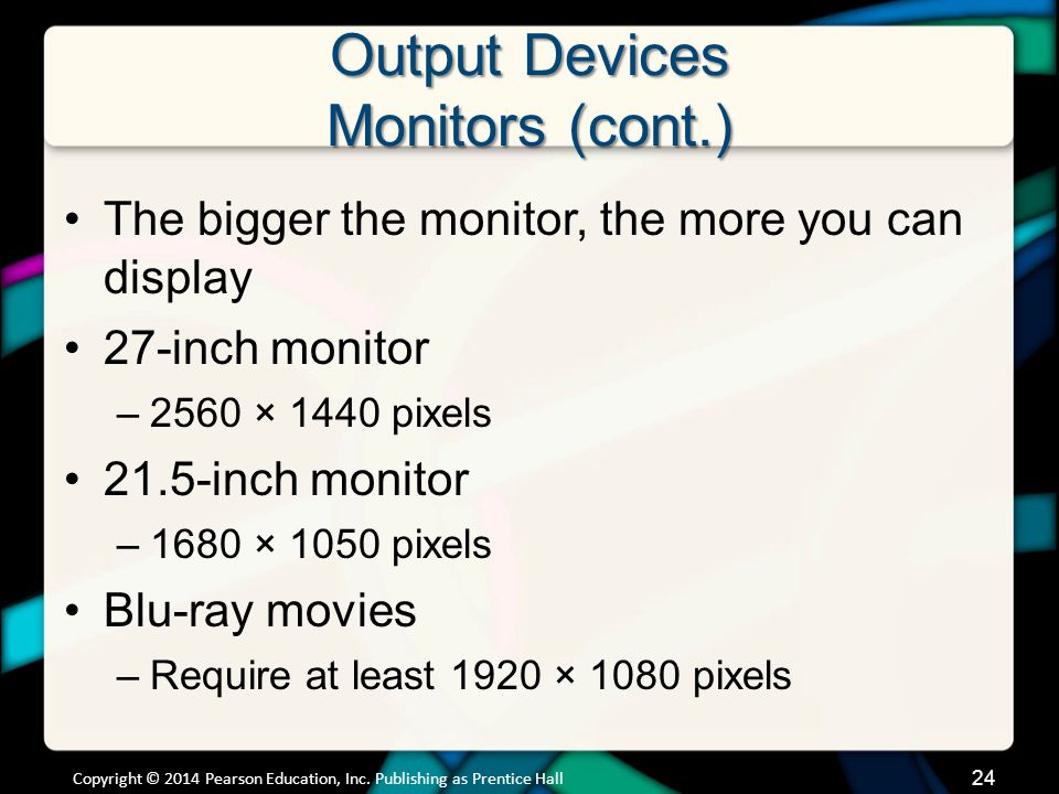 Output Devices Monitors (cont.) The bigger the monitor, the more you can display 27-inch monitor –2560 × 1440 pixels 21.5-inch monitor –1680 × 1050 pi