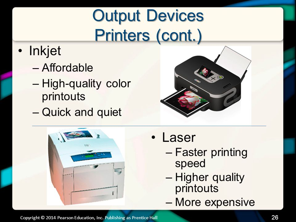 Output Devices Printers (cont.) Inkjet –Affordable –High-quality color printouts –Quick and quiet Laser –Faster printing speed –Higher quality printou