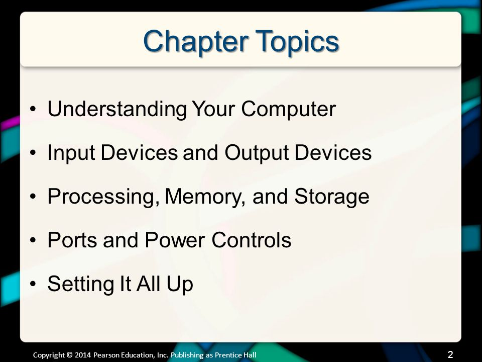 Chapter Topics Understanding Your Computer Input Devices and Output Devices Processing, Memory, and Storage Ports and Power Controls Setting It All Up