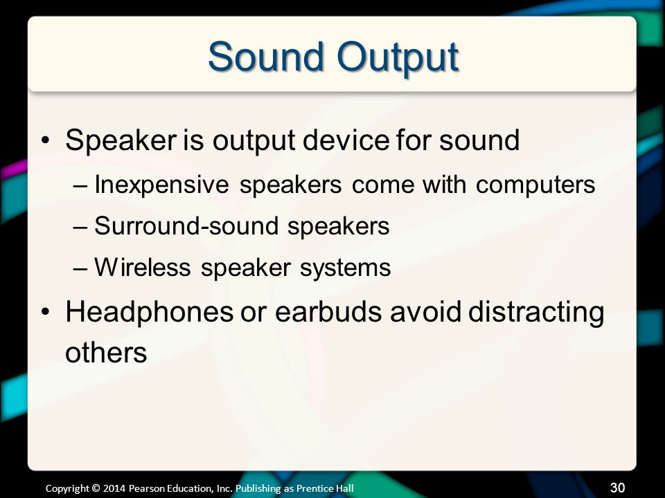 Sound Output Speaker is output device for sound –Inexpensive speakers come with computers –Surround-sound speakers –Wireless speaker systems Headphone