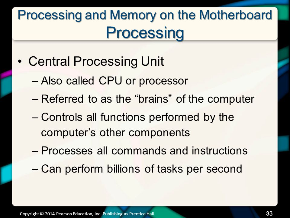 Processing and Memory on the Motherboard Processing Central Processing Unit –Also called CPU or processor –Referred to as the brains of the computer –