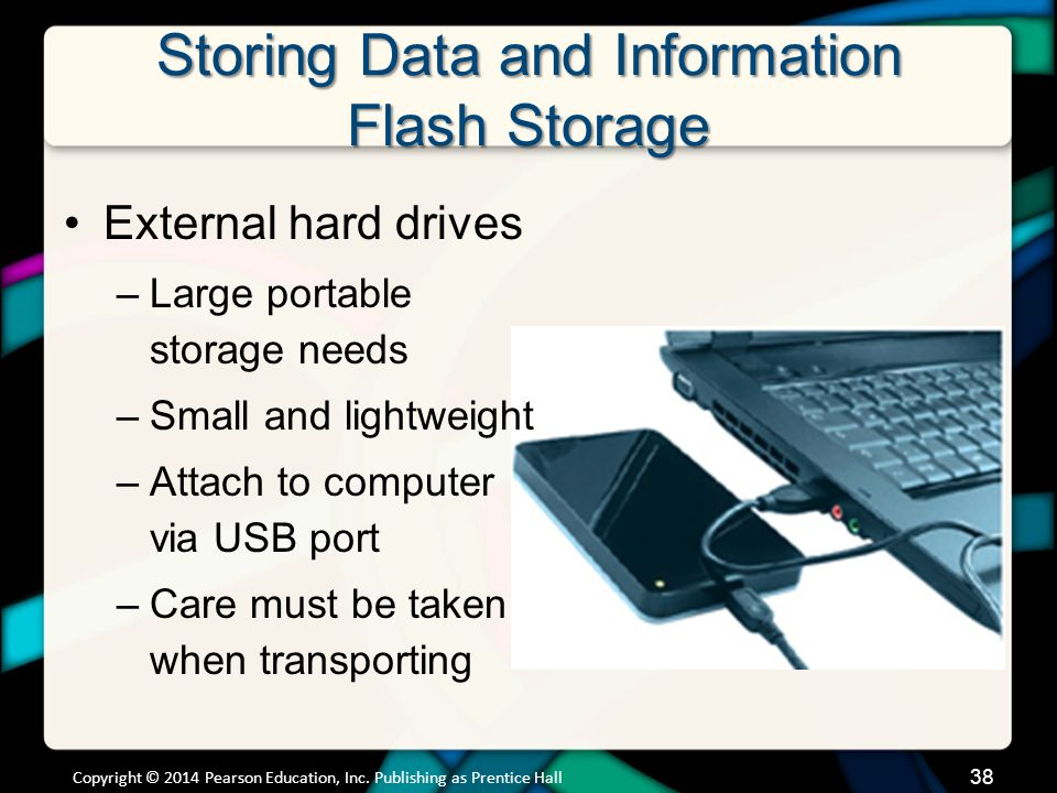 Storing Data and Information Flash Storage External hard drives –Large portable storage needs –Small and lightweight –Attach to computer via USB port