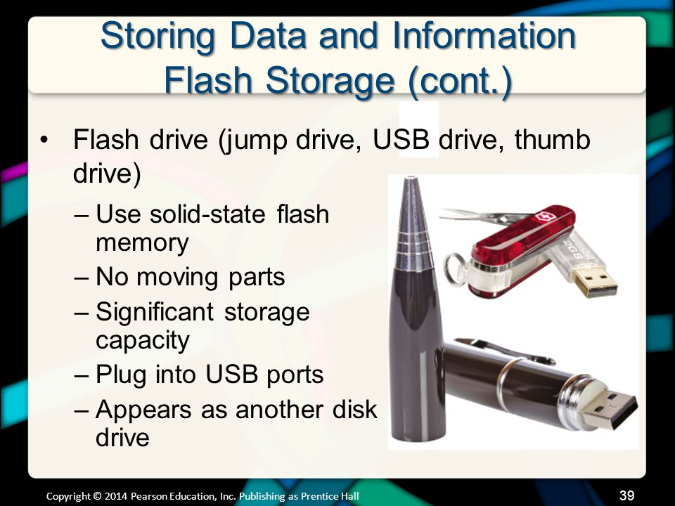 Storing Data and Information Flash Storage (cont.) –Use solid-state flash memory –No moving parts –Significant storage capacity –Plug into USB ports –
