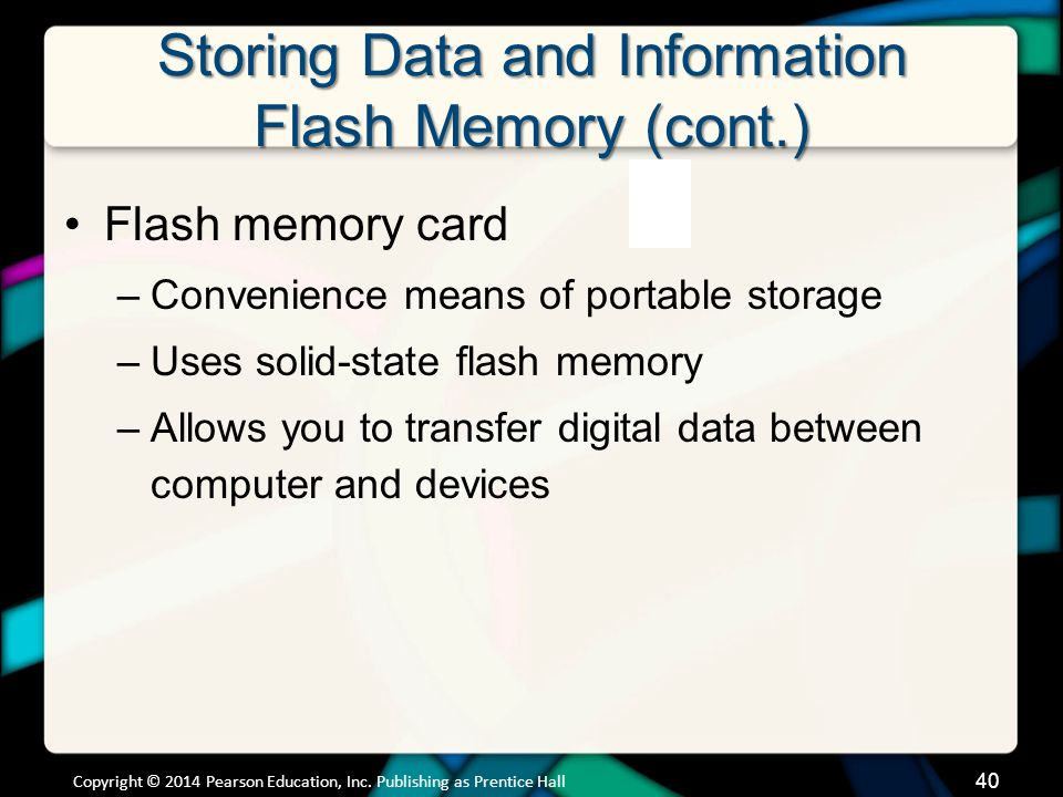 Storing Data and Information Flash Memory (cont.) Copyright © 2014 Pearson Education, Inc. Publishing as Prentice Hall 40 Flash memory card –Convenien