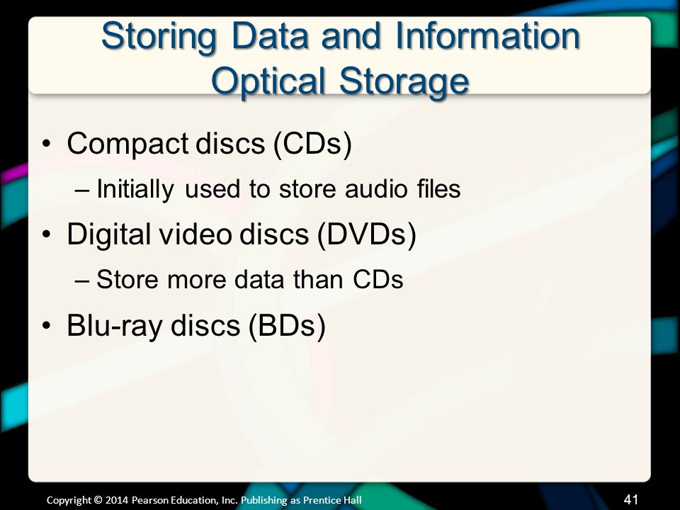 Storing Data and Information Optical Storage Compact discs (CDs) –Initially used to store audio files Digital video discs (DVDs) –Store more data than