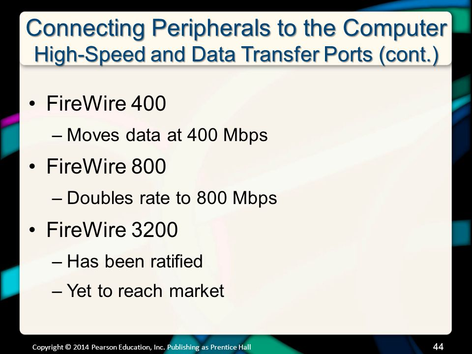 Connecting Peripherals to the Computer High-Speed and Data Transfer Ports (cont.) FireWire 400 –Moves data at 400 Mbps FireWire 800 –Doubles rate to 8