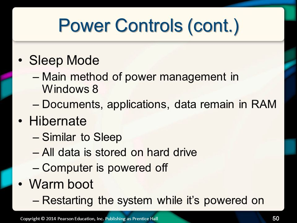 Power Controls (cont.) Copyright © 2014 Pearson Education, Inc. Publishing as Prentice Hall 50 Sleep Mode –Main method of power management in Windows