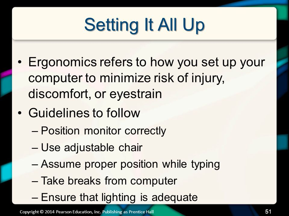Setting It All Up Ergonomics refers to how you set up your computer to minimize risk of injury, discomfort, or eyestrain Guidelines to follow –Positio