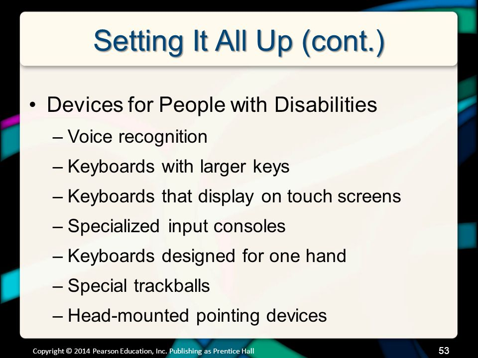 Setting It All Up (cont.) Devices for People with Disabilities –Voice recognition –Keyboards with larger keys –Keyboards that display on touch screens