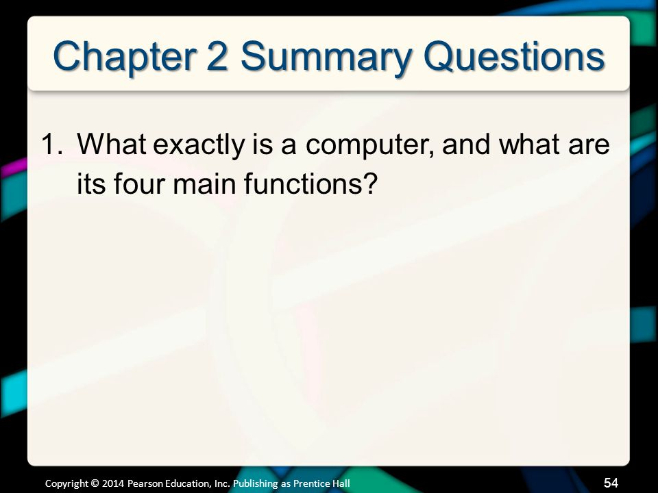 Chapter 2 Summary Questions 1.What exactly is a computer, and what are its four main functions? Copyright © 2014 Pearson Education, Inc. Publishing as