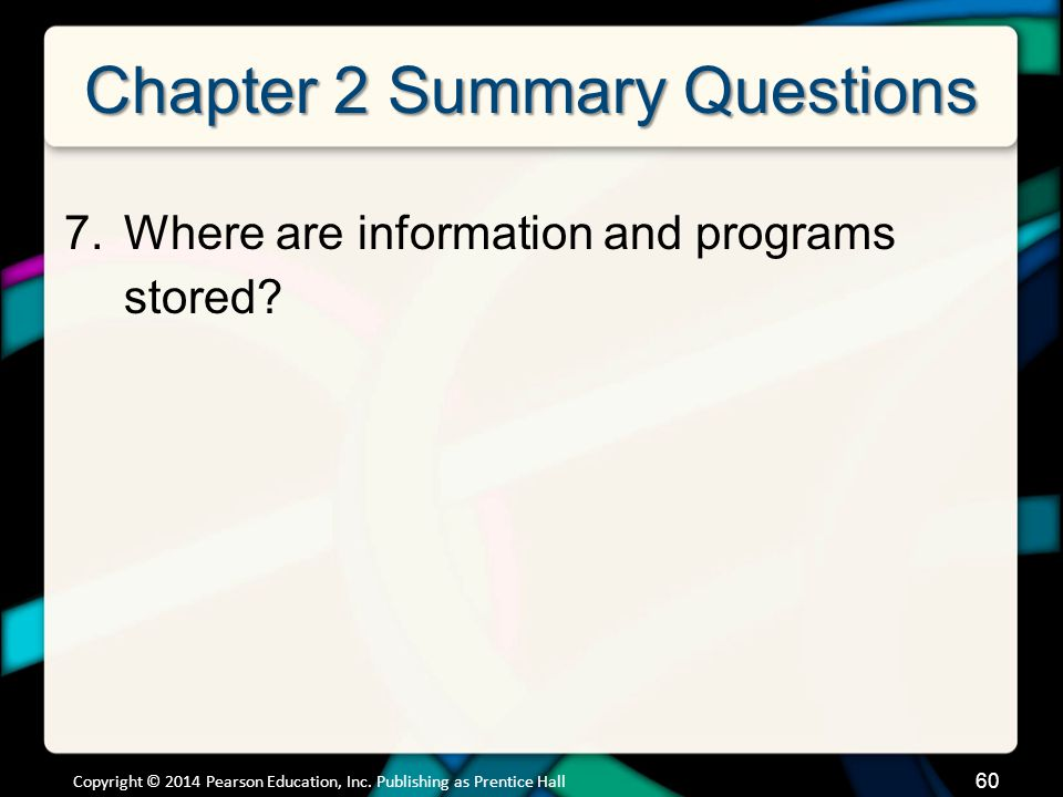 Chapter 2 Summary Questions 7.Where are information and programs stored? Copyright © 2014 Pearson Education, Inc. Publishing as Prentice Hall 60