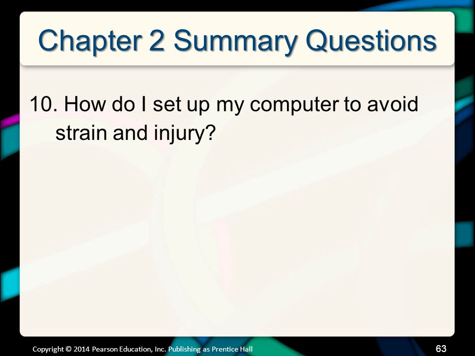 Chapter 2 Summary Questions 10. How do I set up my computer to avoid strain and injury? Copyright © 2014 Pearson Education, Inc. Publishing as Prentic