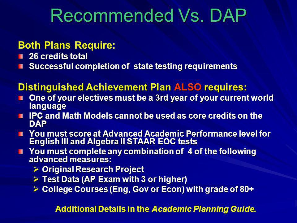 Recommended Vs. DAP Both Plans Require: 26 credits total Successful completion of state testing requirements Distinguished Achievement Plan ALSO requi