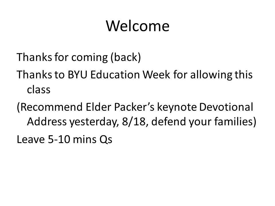 Welcome Thanks for coming (back) Thanks to BYU Education Week for allowing this class (Recommend Elder Packers keynote Devotional Address yesterday, 8/18, defend your families) Leave 5-10 mins Qs