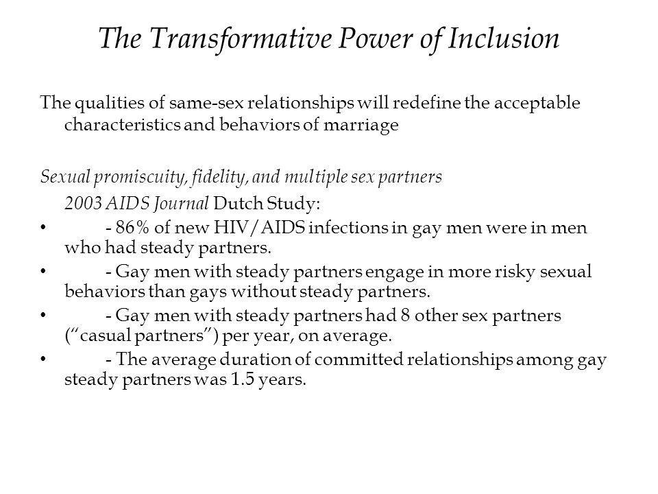 The Transformative Power of Inclusion The qualities of same-sex relationships will redefine the acceptable characteristics and behaviors of marriage Sexual promiscuity, fidelity, and multiple sex partners 2003 AIDS Journal Dutch Study: - 86% of new HIV/AIDS infections in gay men were in men who had steady partners.