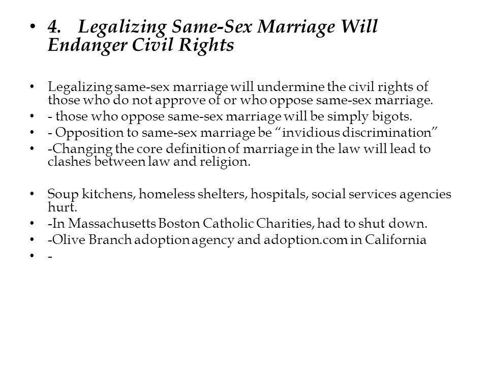 4.Legalizing Same-Sex Marriage Will Endanger Civil Rights Legalizing same-sex marriage will undermine the civil rights of those who do not approve of or who oppose same-sex marriage.