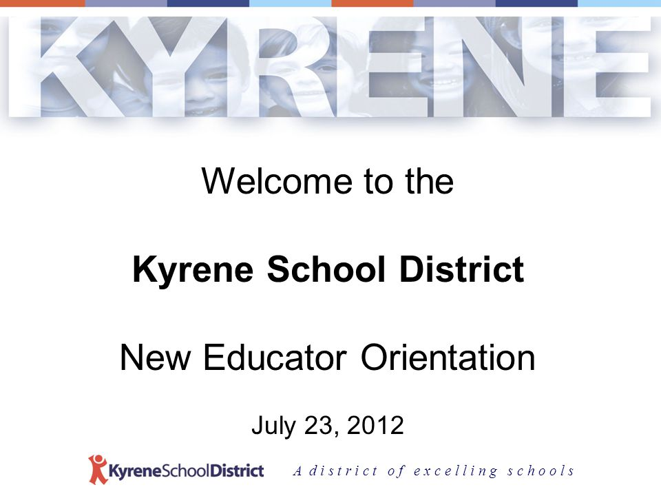 A d i s t r i c t o f e x c e l l i n g s c h o o l s Welcome to the Kyrene School District New Educator Orientation July 23, 2012