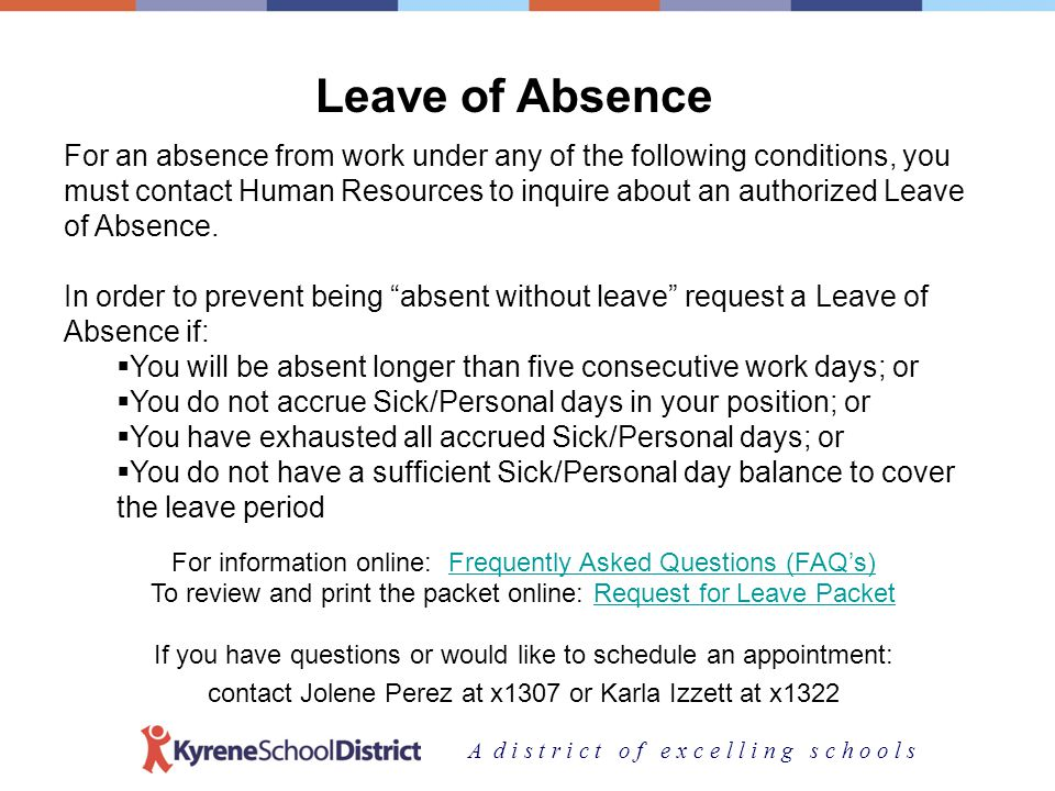A d i s t r i c t o f e x c e l l i n g s c h o o l s Leave of Absence For an absence from work under any of the following conditions, you must contact Human Resources to inquire about an authorized Leave of Absence.