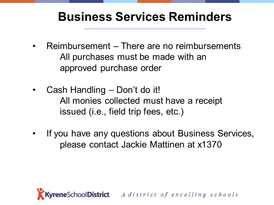 A d i s t r i c t o f e x c e l l i n g s c h o o l s Business Services Reminders _______________________________________________________________________ Reimbursement – There are no reimbursements All purchases must be made with an approved purchase order Cash Handling – Dont do it.