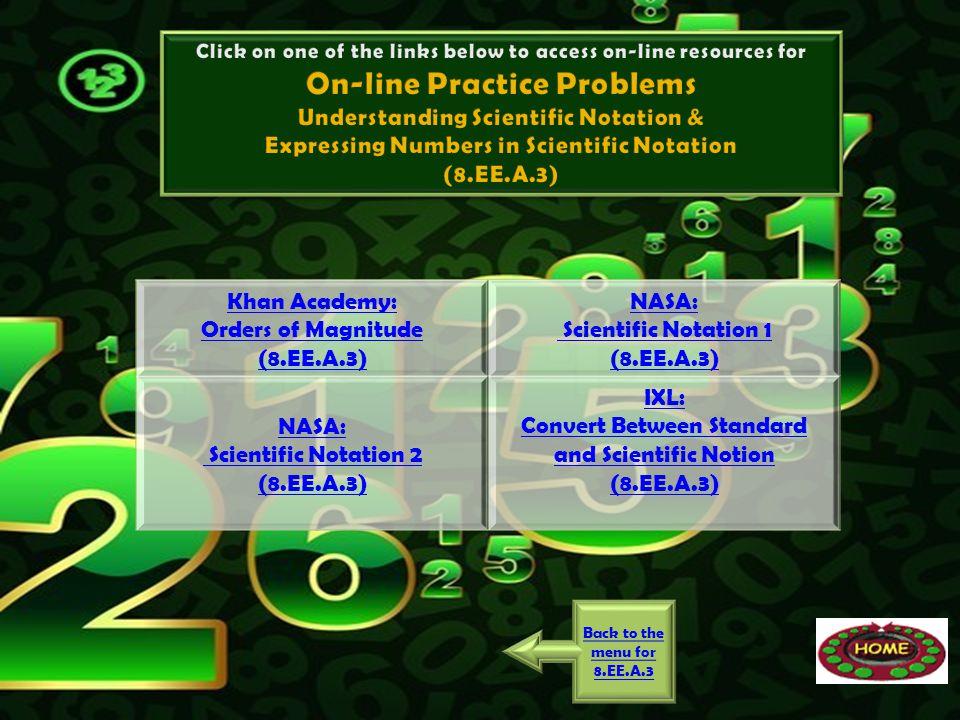 Khan Academy: Orders of Magnitude (8.EE.A.3) NASA: Scientific Notation 1 (8.EE.A.3) NASA: Scientific Notation 2 (8.EE.A.3) IXL: Convert Between Standa