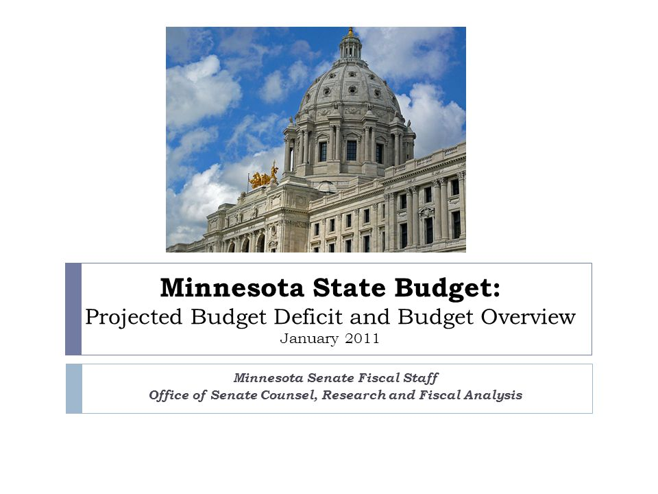 Minnesota State Budget: Projected Budget Deficit and Budget Overview January 2011 Minnesota Senate Fiscal Staff Office of Senate Counsel, Research and Fiscal Analysis