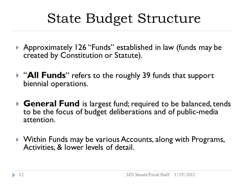 State Budget Structure 1/19/201112 Approximately 126 Funds established in law (funds may be created by Constitution or Statute).