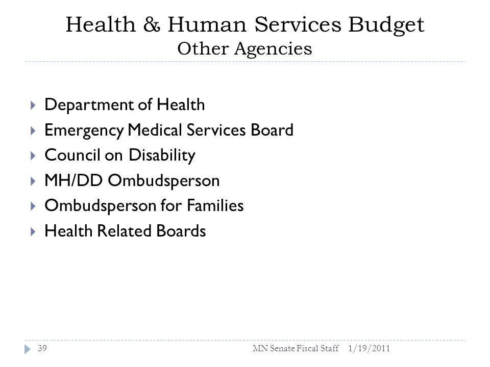 Health & Human Services Budget Other Agencies 1/19/201139 Department of Health Emergency Medical Services Board Council on Disability MH/DD Ombudsperson Ombudsperson for Families Health Related Boards MN Senate Fiscal Staff