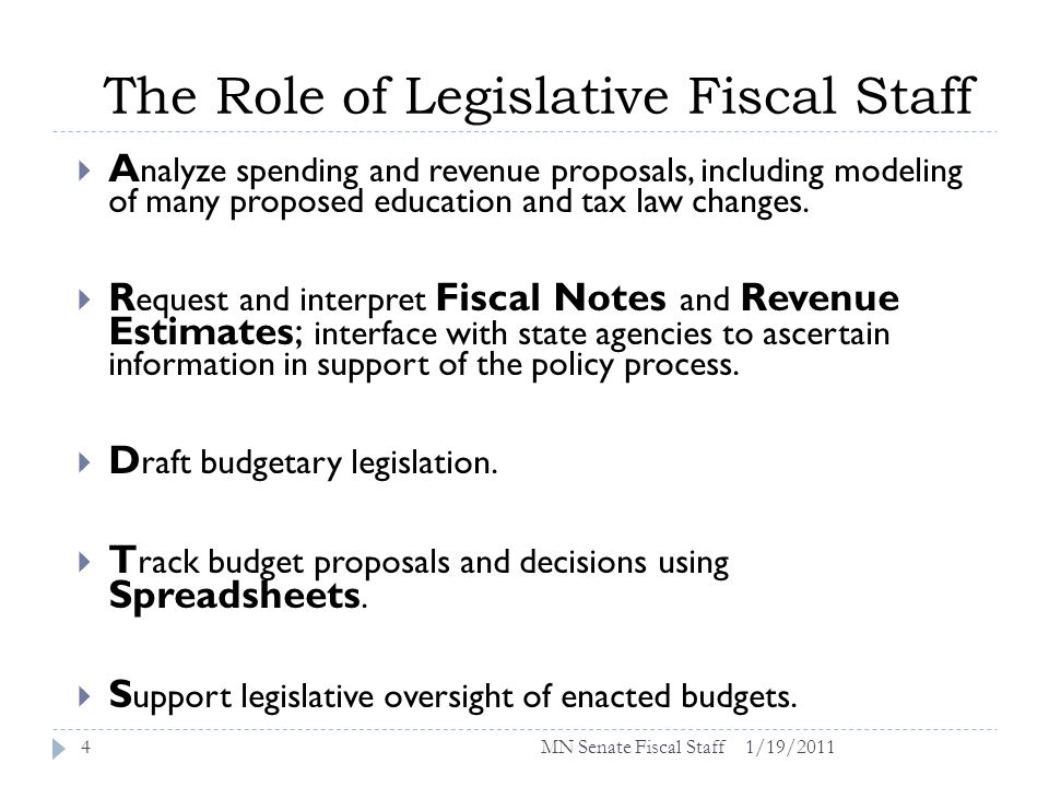 The Role of Legislative Fiscal Staff 1/19/20114 A nalyze spending and revenue proposals, including modeling of many proposed education and tax law changes.