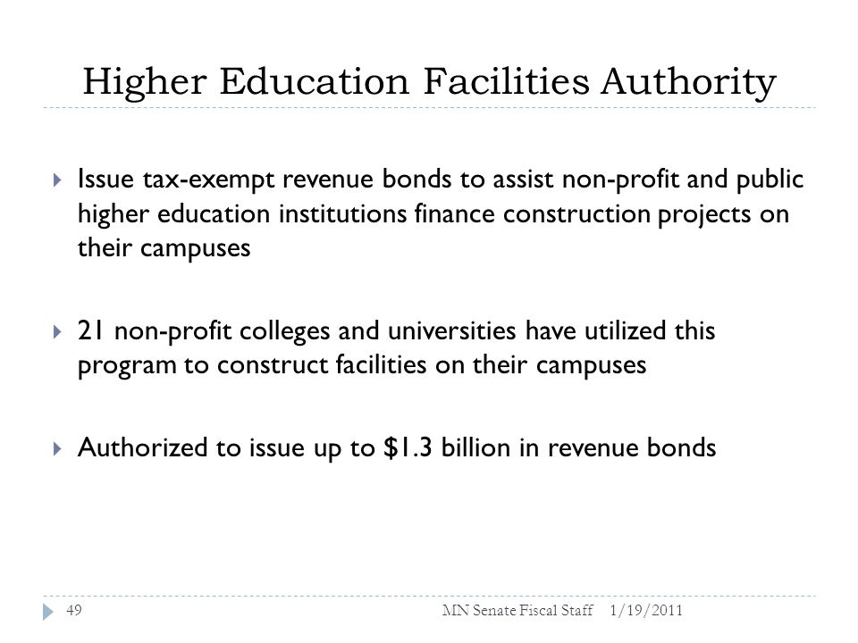 Higher Education Facilities Authority 1/19/201149 Issue tax-exempt revenue bonds to assist non-profit and public higher education institutions finance construction projects on their campuses 21 non-profit colleges and universities have utilized this program to construct facilities on their campuses Authorized to issue up to $1.3 billion in revenue bonds MN Senate Fiscal Staff