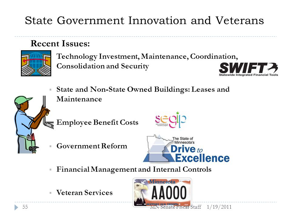 State Government Innovation and Veterans 1/19/201155 Recent Issues: Technology Investment, Maintenance, Coordination, Consolidation and Security State and Non-State Owned Buildings: Leases and Maintenance Employee Benefit Costs Government Reform Financial Management and Internal Controls Veteran Services MN Senate Fiscal Staff
