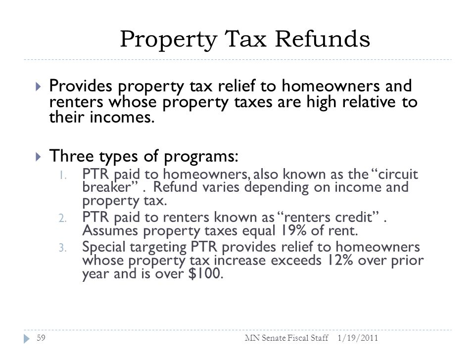 Property Tax Refunds 1/19/201159 Provides property tax relief to homeowners and renters whose property taxes are high relative to their incomes.