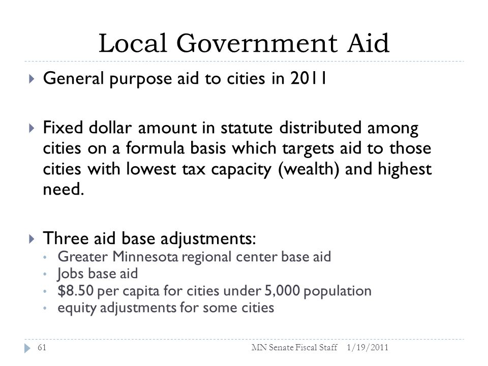 Local Government Aid 1/19/201161 General purpose aid to cities in 2011 Fixed dollar amount in statute distributed among cities on a formula basis which targets aid to those cities with lowest tax capacity (wealth) and highest need.
