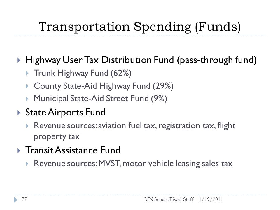 Transportation Spending (Funds) 1/19/201177 Highway User Tax Distribution Fund (pass-through fund) Trunk Highway Fund (62%) County State-Aid Highway Fund (29%) Municipal State-Aid Street Fund (9%) State Airports Fund Revenue sources: aviation fuel tax, registration tax, flight property tax Transit Assistance Fund Revenue sources: MVST, motor vehicle leasing sales tax MN Senate Fiscal Staff