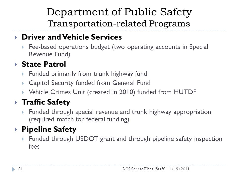 Department of Public Safety Transportation-related Programs 1/19/201181 Driver and Vehicle Services Fee-based operations budget (two operating accounts in Special Revenue Fund) State Patrol Funded primarily from trunk highway fund Capitol Security funded from General Fund Vehicle Crimes Unit (created in 2010) funded from HUTDF Traffic Safety Funded through special revenue and trunk highway appropriation (required match for federal funding) Pipeline Safety Funded through USDOT grant and through pipeline safety inspection fees MN Senate Fiscal Staff