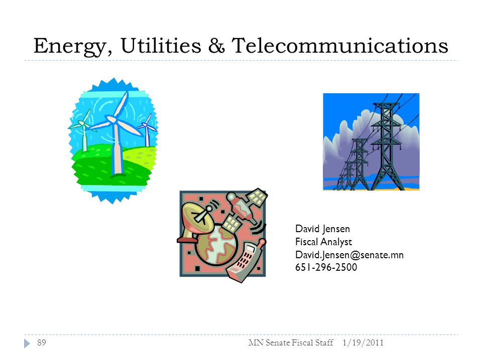 Energy, Utilities & Telecommunications 1/19/201189 David Jensen Fiscal Analyst David.Jensen@senate.mn 651-296-2500 MN Senate Fiscal Staff