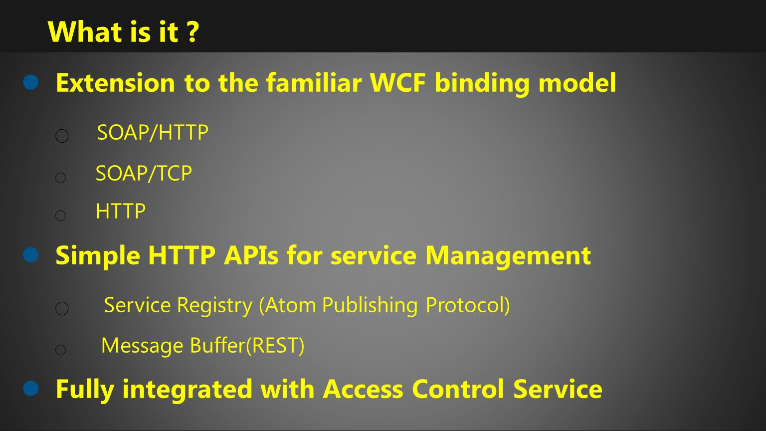 What is it ? Extension to the familiar WCF binding model SOAP/HTTP SOAP/TCP HTTP Simple HTTP APIs for service Management Service Registry (Atom Publis