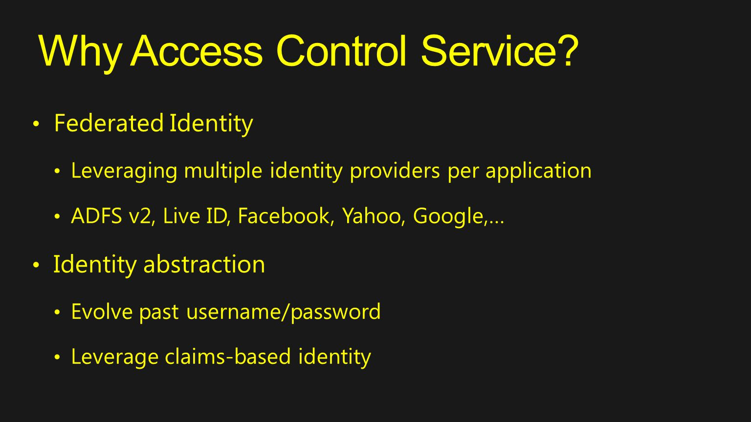 Why Access Control Service? Federated Identity Leveraging multiple identity providers per application ADFS v2, Live ID, Facebook, Yahoo, Google,… Iden