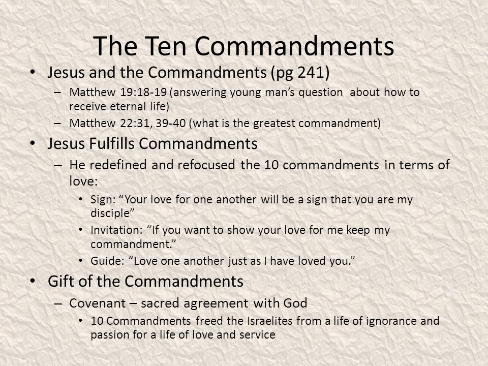 The Ten Commandments Jesus and the Commandments (pg 241) – Matthew 19:18-19 (answering young mans question about how to receive eternal life) – Matthew 22:31, 39-40 (what is the greatest commandment) Jesus Fulfills Commandments – He redefined and refocused the 10 commandments in terms of love: Sign: Your love for one another will be a sign that you are my disciple Invitation: If you want to show your love for me keep my commandment.