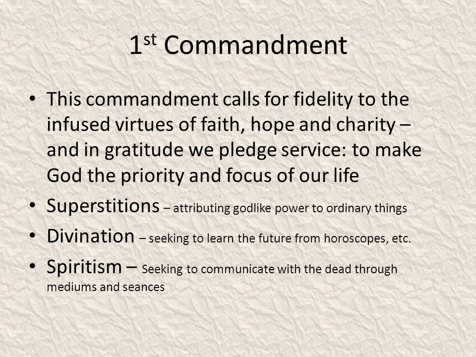 1 st Commandment This commandment calls for fidelity to the infused virtues of faith, hope and charity – and in gratitude we pledge service: to make God the priority and focus of our life Superstitions – attributing godlike power to ordinary things Divination – seeking to learn the future from horoscopes, etc.