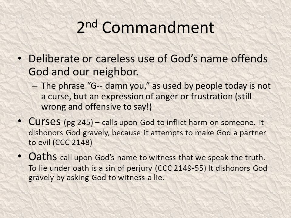 2 nd Commandment Deliberate or careless use of Gods name offends God and our neighbor. – The phrase G-- damn you, as used by people today is not a cur